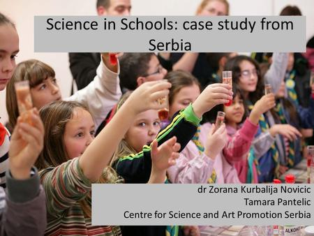 Science in Schools: case study from Serbia dr Zorana Kurbalija Novicic Tamara Pantelic Centre for Science and Art Promotion Serbia.