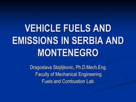 VEHICLE FUELS AND EMISSIONS IN SERBIA AND MONTENEGRO Dragoslava Stojiljkovic, Ph.D.Mech.Eng. Faculty of Mechanical Engineering Fuels and Combustion Lab.