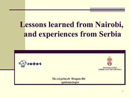 Lessons learned from Nairobi, and experiences from Serbia Mr.sci.prim.dr Dragan Ilić epidemiologist Република Србија МИНИСТАРСТВО ЗДРАВЉА 1.