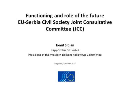 Functioning and role of the future EU-Serbia Civil Society Joint Consultative Committee (JCC) Ionut Sibian Rapporteur on Serbia President of the Western.