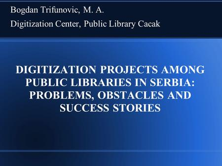 DIGITIZATION PROJECTS AMONG PUBLIC LIBRARIES IN SERBIA: PROBLEMS, OBSTACLES AND SUCCESS STORIES Bogdan Trifunovic, M. A. Digitization Center, Public Library.