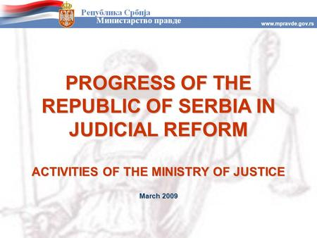 Www.mpravde.gov.rs PROGRESS OF THE REPUBLIC OF SERBIA IN JUDICIAL REFORM ACTIVITIES OF THE MINISTRY OF JUSTICE March 2009.