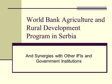 World Bank Agriculture and Rural Development Program in Serbia And Synergies with Other IFIs and Government Institutions.