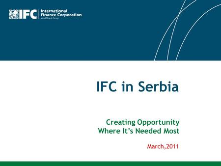 IFC in Serbia March,2011 Creating Opportunity Where It's Needed Most.