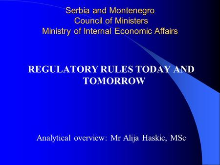 Serbia and Montenegro Council of Ministers Ministry of Internal Economic Affairs REGULATORY RULES TODAY AND TOMORROW Analytical overview: Mr Alija Haskic,