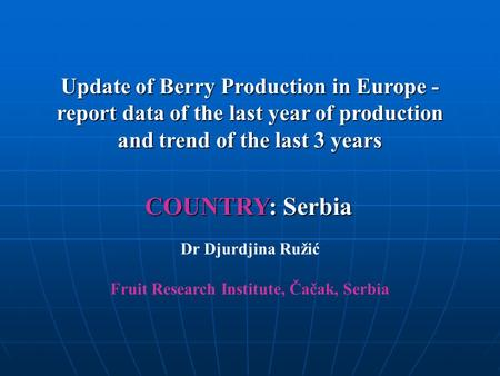 Update of Berry Production in Europe - report data of the last year of production and trend of the last 3 years COUNTRY: Serbia Dr Djurdjina Ružić Fruit.