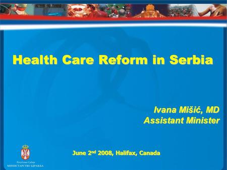 Health Care Reform in Serbia Health Care Reform in Serbia Ivana Mišić, MD Assistant Minister June 2 nd 2008, Halifax, Canada.
