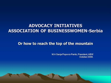 ADVOCACY INITIATIVES ASSOCIATION OF BUSINESSWOMEN-Serbia Or how to reach the top of the mountain M.A Sanja Popovic-Pantic, President, ABW October 2008.