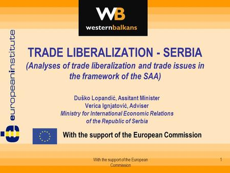 With the support of the European Commission 1 TRADE LIBERALIZATION - SERBIA (Analyses of trade liberalization and trade issues in the framework of the.