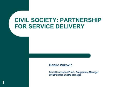 1 CIVIL SOCIETY: PARTNERSHIP FOR SERVICE DELIVERY Danilo Vuković Social Innovation Fund - Programme Manager UNDP Serbia and Montenegro.