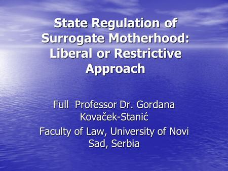 State Regulation of Surrogate Motherhood: Liberal or Restrictive Approach Full Professor Dr. Gordana Kovaček-Stanić Faculty of Law, University of Novi.