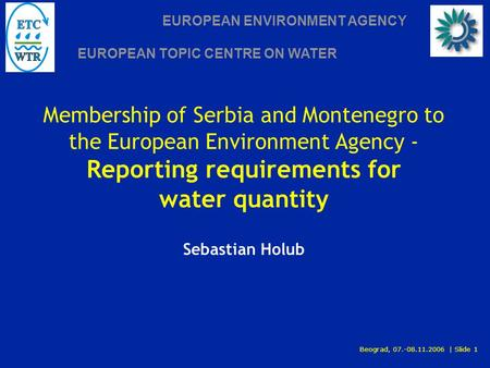 EUROPEAN ENVIRONMENT AGENCY EUROPEAN TOPIC CENTRE ON WATER Beograd, 07.-08.11.2006 | Slide 1 Membership of Serbia and Montenegro to the European Environment.