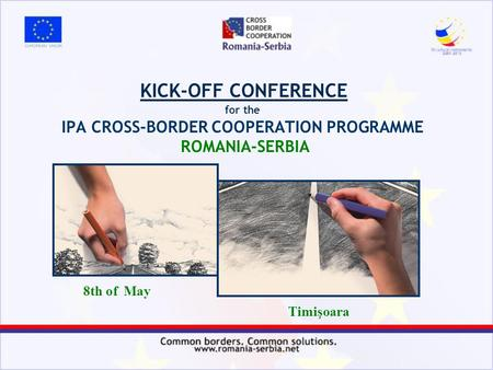 KICK-OFF CONFERENCE for the IPA CROSS-BORDER COOPERATION PROGRAMME ROMANIA-SERBIA 8th of May Timişoara.