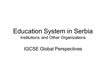 Education System in Serbia Institutions and Other Organizations IGCSE Global Perspectives.