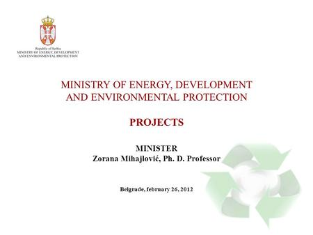 MINISTRY OF ENERGY, DEVELOPMENT AND ENVIRONMENTAL PROTECTION PROJECTS MINISTER Zorana Mihajlović, Ph. D. Professor Belgrade, february 26, 2012.