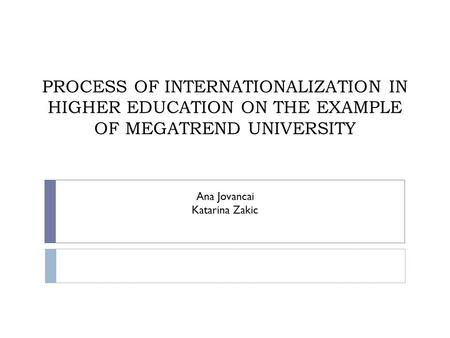PROCESS OF INTERNATIONALIZATION IN HIGHER EDUCATION ON THE EXAMPLE OF MEGATREND UNIVERSITY Ana Jovancai Katarina Zakic.