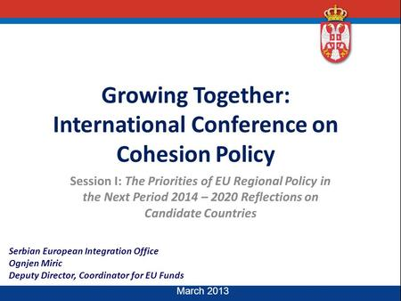 Serbian European Integration Office Ognjen Miric Deputy Director, Coordinator for EU Funds March 2013 Growing Together: International Conference on Cohesion.