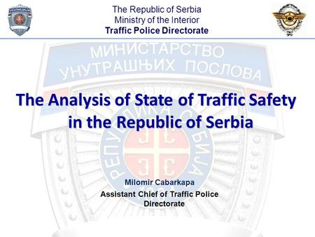 The Analysis of State of Traffic Safety in the Republic of Serbia Milomir Cabarkapa Assistant Chief of Traffic Police Directorate The Republic of Serbia.