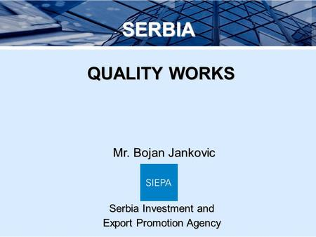 Mr. Bojan Jankovic SERBIA QUALITY WORKS QUALITY WORKS Serbia Investment and Export Promotion Agency.