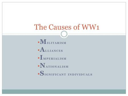 M ILITARISM A LLIANCES I MPERIALISM N ATIONALISM S IGNIFICANT INDIVIDUALS The Causes of WW1.