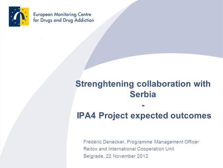 Strenghtening collaboration with Serbia - IPA4 Project expected outcomes Frédéric Denecker, Programme Management Officer Reitox and International Cooperation.