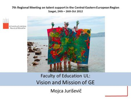 Faculty of Education UL: Vision and Mission of GE Mojca Juriševič 7th Regional Meeting on talent support in the Central-Eastern European Region Szeget,