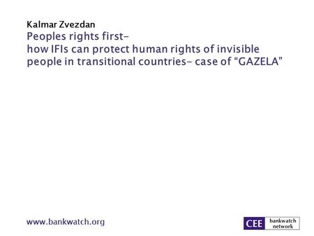 "Kalmar Zvezdan www.bankwatch.org Peoples rights first- how IFIs can protect human rights of invisible people in transitional countries- case of ""GAZELA"""