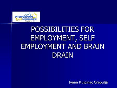 POSSIBILITIES FOR EMPLOYMENT, SELF EMPLOYMENT AND BRAIN DRAIN Ivana Kulpinac Crepulja.