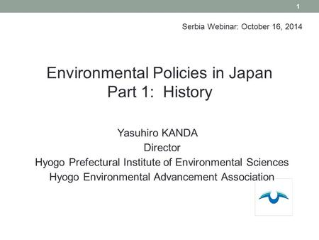 Yasuhiro KANDA Director Hyogo Prefectural Institute of Environmental Sciences Hyogo Environmental Advancement Association 1 Environmental <strong>Policies</strong> in Japan.
