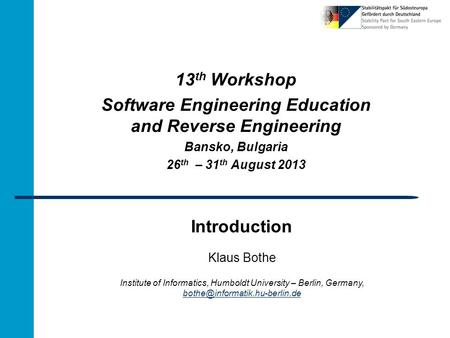 Introduction 13 th Workshop Software Engineering Education and Reverse Engineering Bansko, Bulgaria 26 th – 31 th August 2013 Klaus Bothe Institute of.
