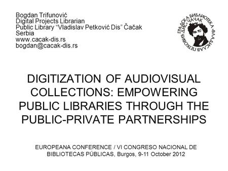 DIGITIZATION OF AUDIOVISUAL COLLECTIONS: EMPOWERING PUBLIC LIBRARIES THROUGH THE PUBLIC-PRIVATE PARTNERSHIPS Bogdan Trifunović Digital Projects Librarian.