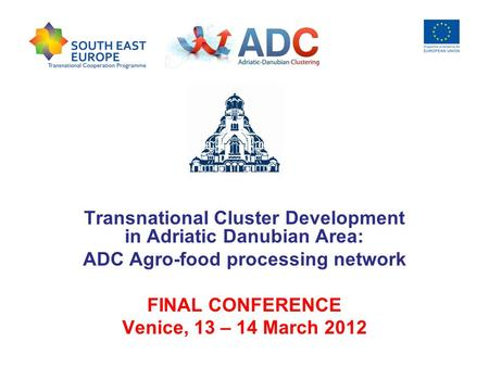 Transnational Cluster Development in Adriatic Danubian Area: ADC Agro-food processing network FINAL CONFERENCE Venice, 13 – 14 March 2012.
