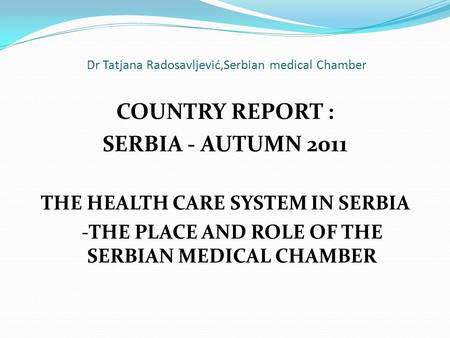 Dr Tatjana Radosavljević,Serbian medical Chamber COUNTRY REPORT : SERBIA - AUTUMN 2011 THE HEALTH CARE SYSTEM IN SERBIA -THE PLACE AND ROLE OF THE SERBIAN.
