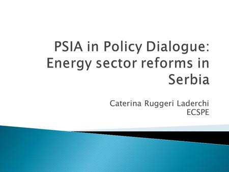 Caterina Ruggeri Laderchi ECSPE.  Ongoing reforms in the energy sector ◦ Energy sector reform program under EU market principles launched in 2004 ◦ Independent.