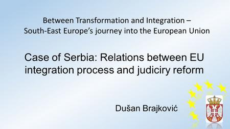 Case of Serbia: Relations between EU integration process and judiciry reform Dušan Brajković Between Transformation and Integration – South-East Europe's.