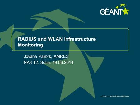 Connect communicate collaborate RADIUS and WLAN Infrastructure Monitoring Jovana Palibrk, AMRES NA3 T2, Sofia, 19.06.2014.