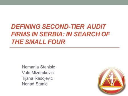 DEFINING SECOND-TIER AUDIT FIRMS IN SERBIA: IN SEARCH OF THE SMALL FOUR Nemanja Stanisic Vule Mizdrakovic Tijana Radojevic Nenad Stanic.