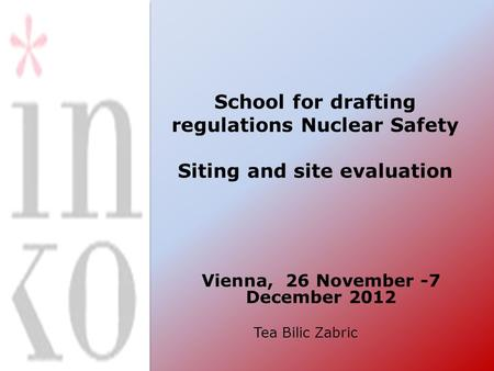 School for drafting regulations Nuclear Safety Siting and site evaluation Vienna, 26 November -7 December 2012 Tea Bilic Zabric.