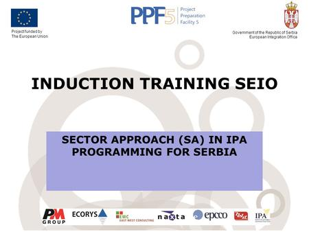 Project funded by The European Union Government of the Republic of Serbia European Integration Office INDUCTION TRAINING SEIO SECTOR APPROACH (SA) IN IPA.