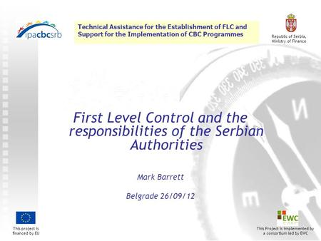 Technical Assistance for the Establishment of FLC and Support for the Implementation of CBC Programmes This project is financed by EU Republic of Serbia,