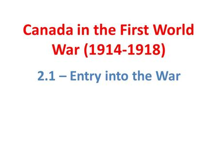 Canada in the First World War (1914-1918) 2.1 – Entry into the War.