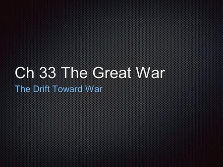 Ch 33 The Great War The Drift Toward War. The Alliances: Triple Alliance Triple Alliance= Germany, Austria-Hungary, and Italy Franco-Prussian War German.