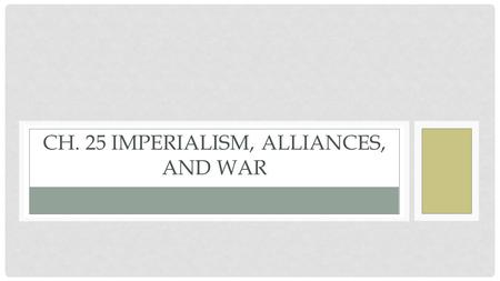 CH. 25 IMPERIALISM, ALLIANCES, AND WAR. EUROPE BEFORE AND AFTER WWI.