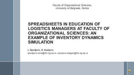 SPREADSHEETS IN EDUCATION OF LOGISTICS MANAGERS AT FACULTY OF ORGANIZATIONAL SCIENCES: AN EXAMPLE OF INVENTORY DYNAMICS SIMULATION L. Djordjevic, D. Vasiljevic.