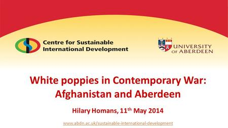 White poppies in Contemporary War: Afghanistan and Aberdeen Hilary Homans, 11 th May 2014 www.abdn.ac.uk/sustainable-international-development.