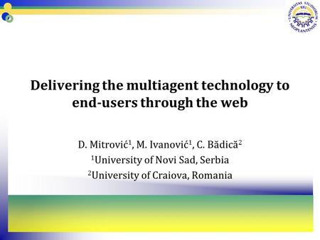 Delivering the multiagent technology to end-users through the web D. Mitrović 1, M. Ivanović 1, C. Bădică 2 1 University of Novi Sad, Serbia 2 University.