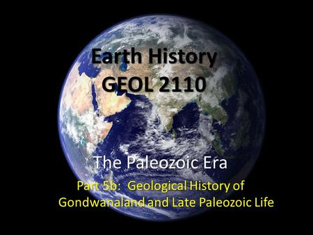 Earth History GEOL 2110 The Paleozoic Era Part 5b: Geological History of Gondwanaland and Late Paleozoic Life.