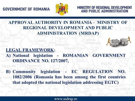APPROVAL AUTHORITY IN ROMANIA - MINISTRY OF REGIONAL DEVELOPMENT AND PUBLIC ADMINISTRATION (MRDAP) www LEGAL FRAMEWORK: A)National legislation - ROMANIAN.