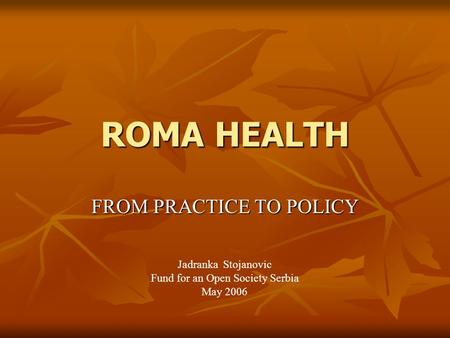 ROMA HEALTH FROM PRACTICE TO POLICY Jadranka Stojanovic Fund for an Open Society Serbia May 2006.
