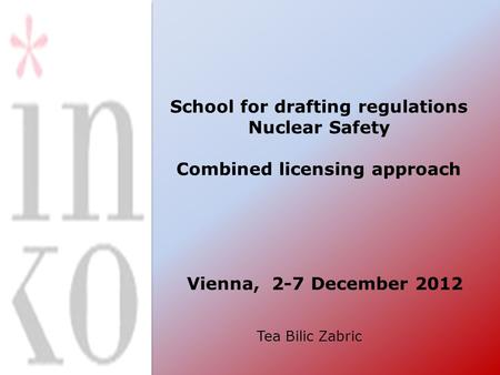 School for drafting regulations Nuclear Safety Combined licensing approach Vienna, 2-7 December 2012 Tea Bilic Zabric.